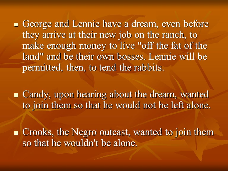 George and Lennie have a dream, even before they arrive at their new job on the ranch, to make enough money to live off the fat of the land and be their own bosses. Lennie will be permitted, then, to tend the rabbits.