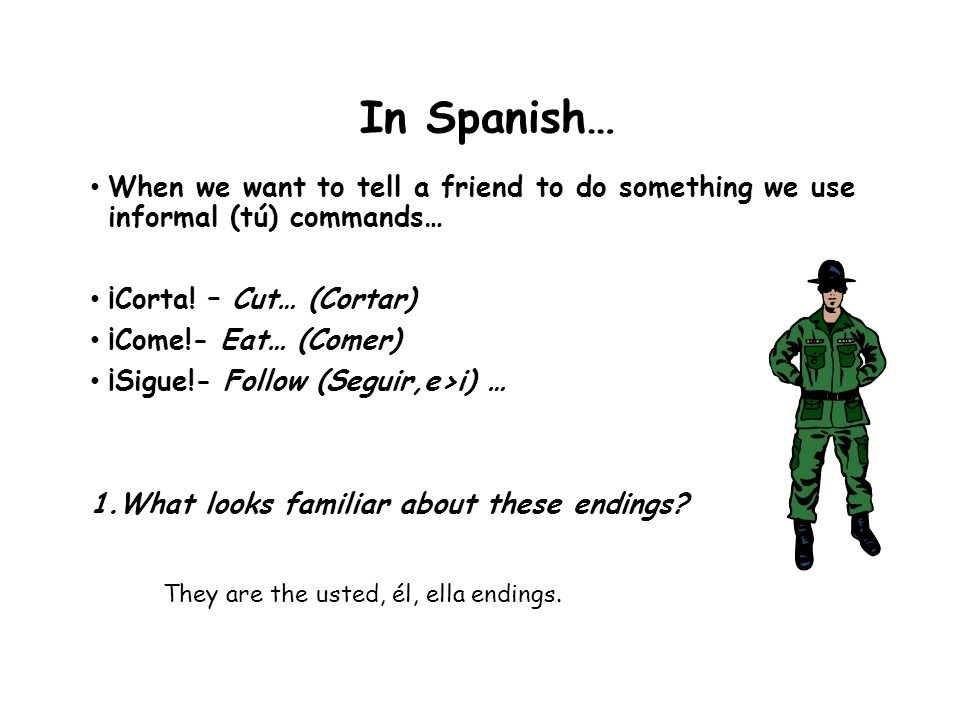 In Spanish… When we want to tell a friend to do something we use informal (tú) commands… ¡Corta! – Cut… (Cortar)
