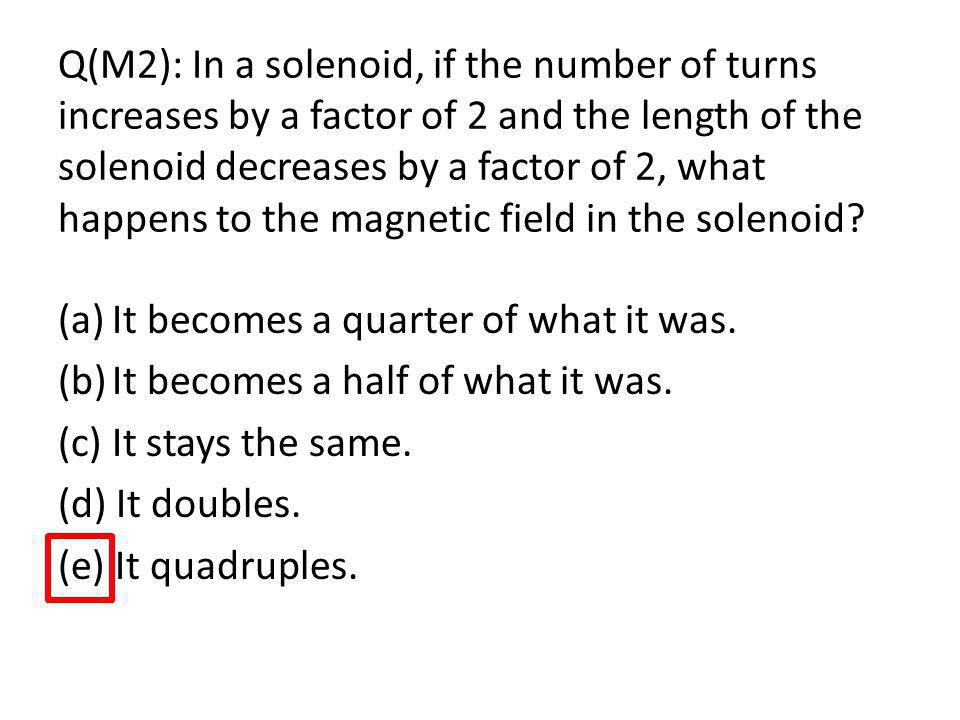 Q(M2): In a solenoid, if the number of turns increases by a factor of 2 and the length of the solenoid decreases by a factor of 2, what happens to the magnetic field in the solenoid
