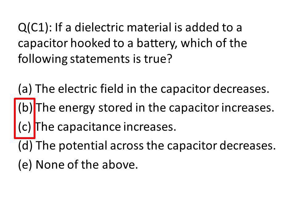 Q(C1): If a dielectric material is added to a capacitor hooked to a battery, which of the following statements is true