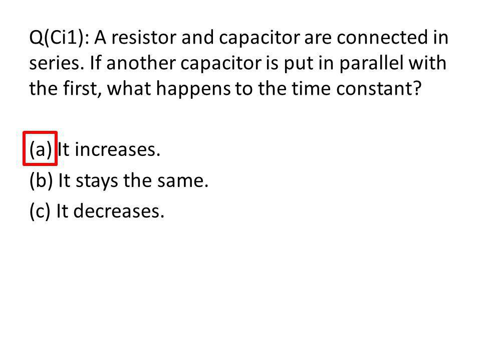 Q(Ci1): A resistor and capacitor are connected in series