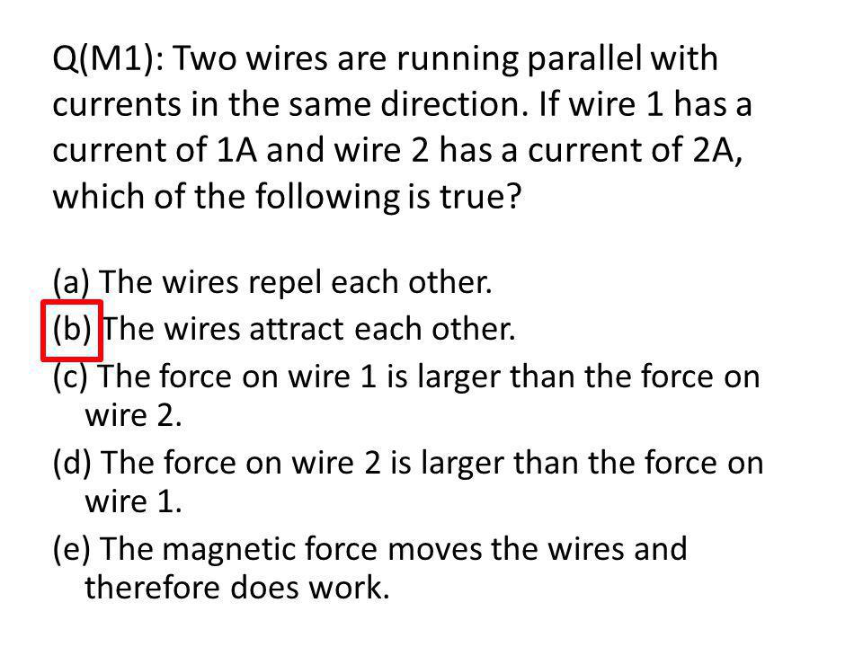 Q(M1): Two wires are running parallel with currents in the same direction. If wire 1 has a current of 1A and wire 2 has a current of 2A, which of the following is true