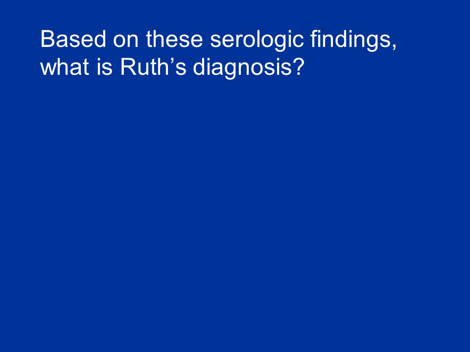 Based on these serologic findings, what is Ruth's diagnosis