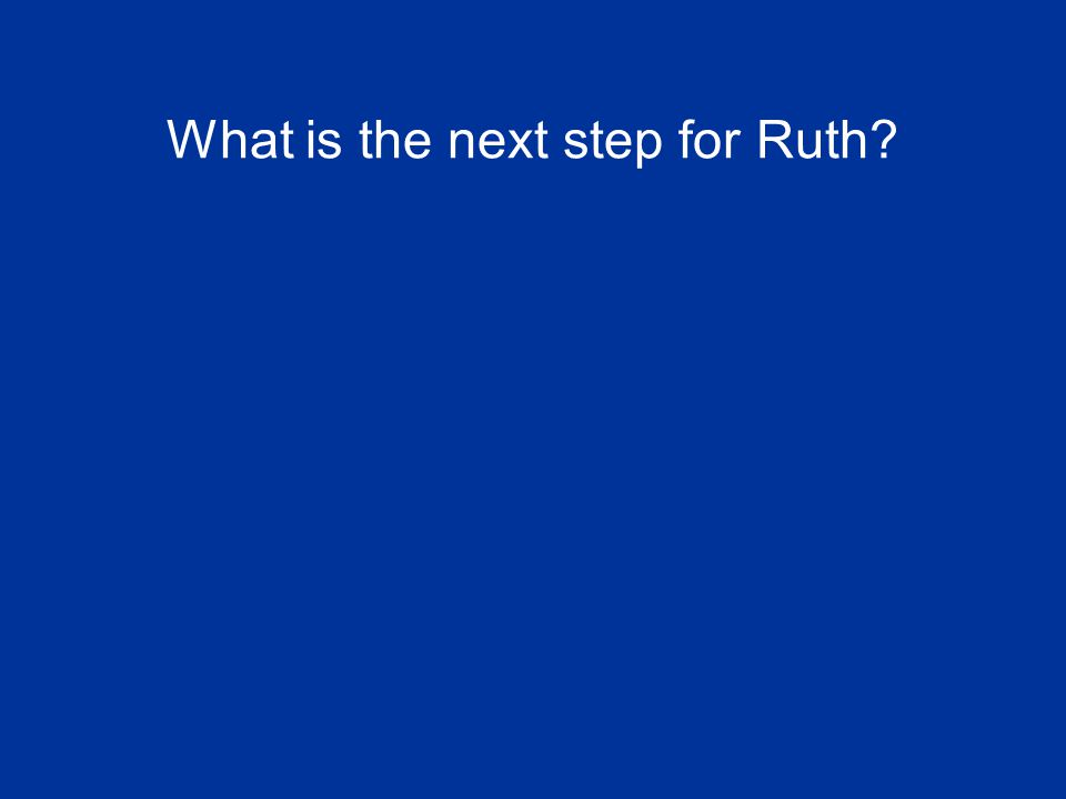 What is the next step for Ruth