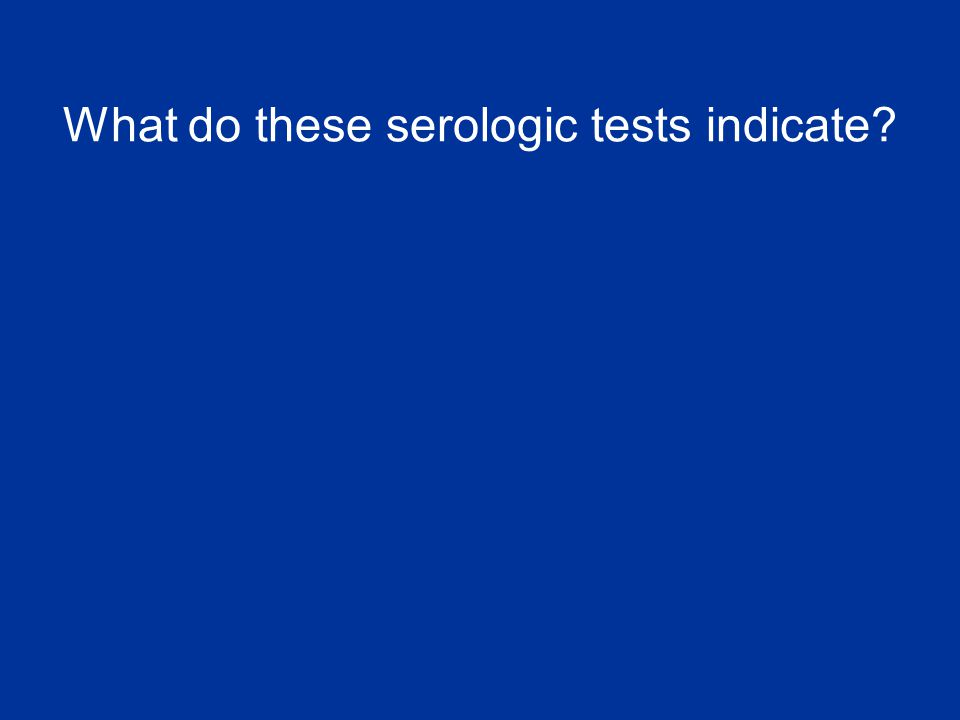 What do these serologic tests indicate