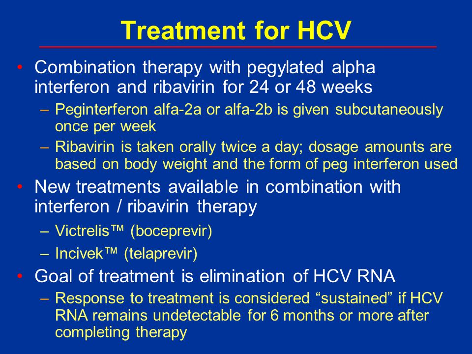Treatment for HCV Combination therapy with pegylated alpha interferon and ribavirin for 24 or 48 weeks.