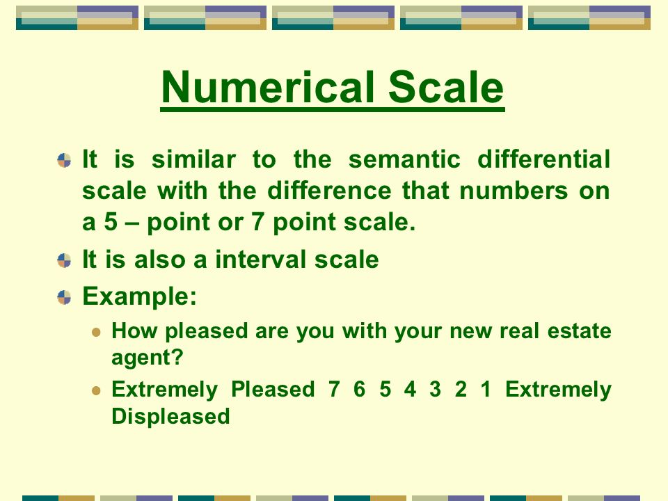Numerical Scale It is similar to the semantic differential scale with the difference that numbers on a 5 – point or 7 point scale.