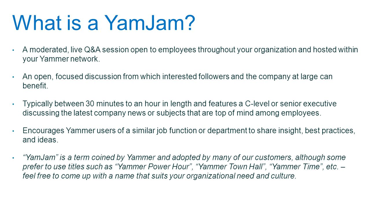 What is a YamJam A moderated, live Q&A session open to employees throughout your organization and hosted within your Yammer network.