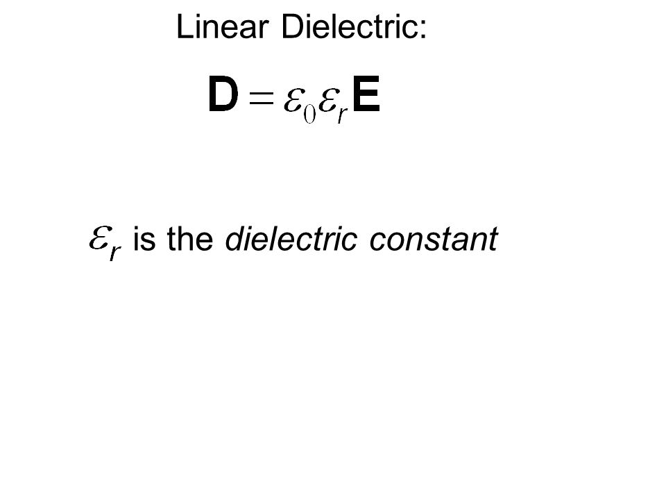 Linear Dielectric: is the dielectric constant