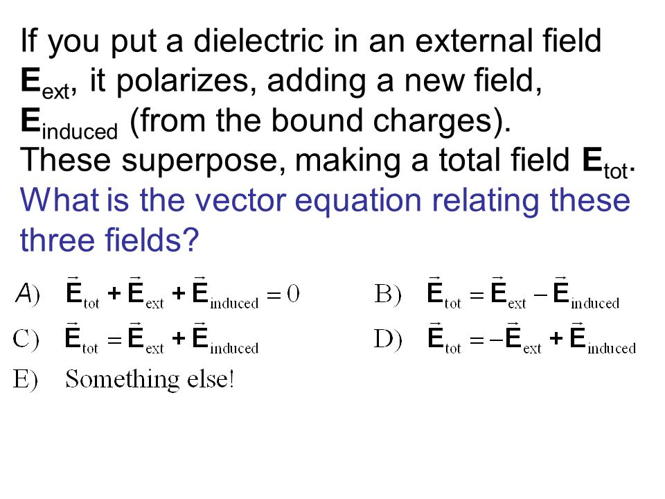 If you put a dielectric in an external field Eext, it polarizes, adding a new field, Einduced (from the bound charges). These superpose, making a total field Etot. What is the vector equation relating these three fields