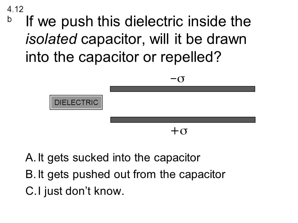 4.12b If we push this dielectric inside the isolated capacitor, will it be drawn into the capacitor or repelled