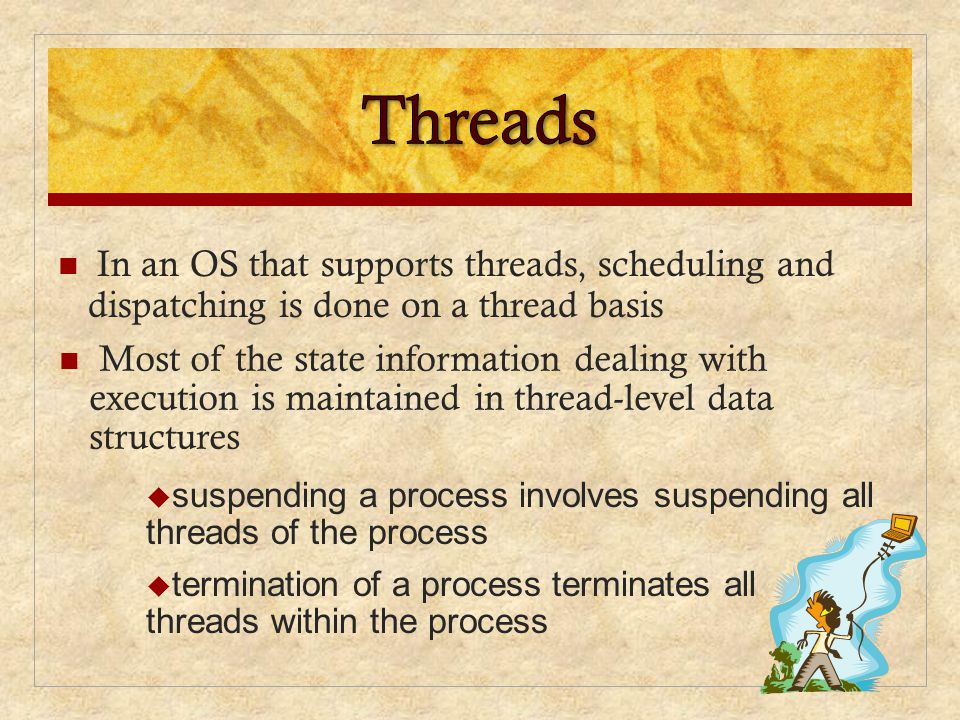 Threads Most of the state information dealing with execution is maintained in thread-level data structures.