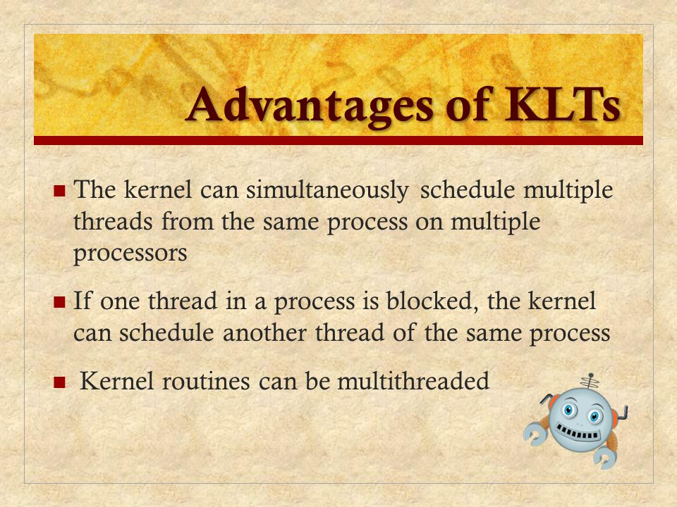 Advantages of KLTs The kernel can simultaneously schedule multiple threads from the same process on multiple processors.