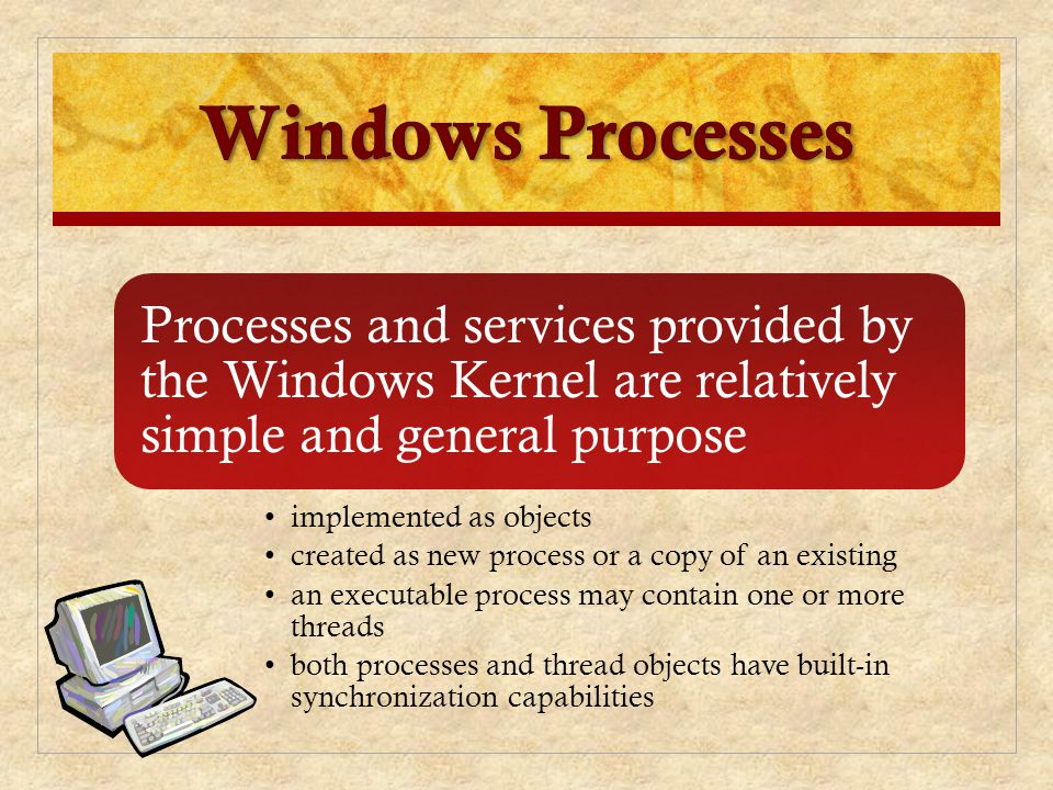Windows Processes Processes and services provided by the Windows Kernel are relatively simple and general purpose.