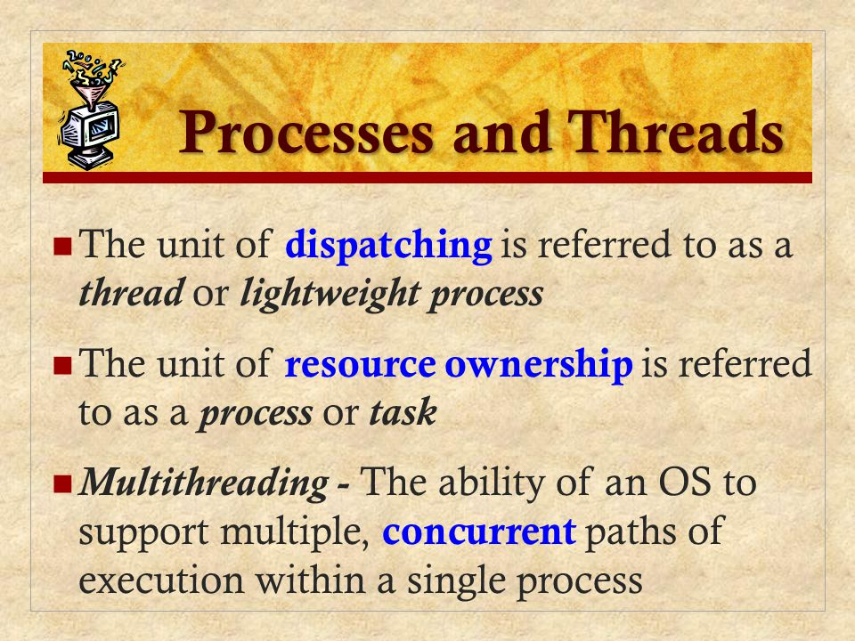 Processes and Threads The unit of dispatching is referred to as a thread or lightweight process.