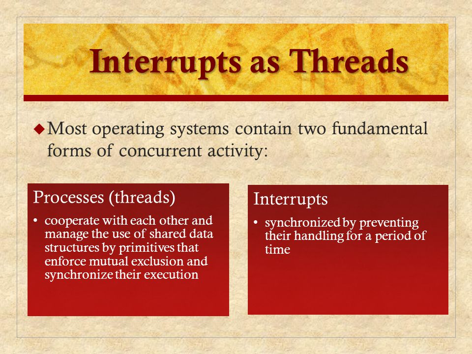 Interrupts as Threads Most operating systems contain two fundamental forms of concurrent activity: