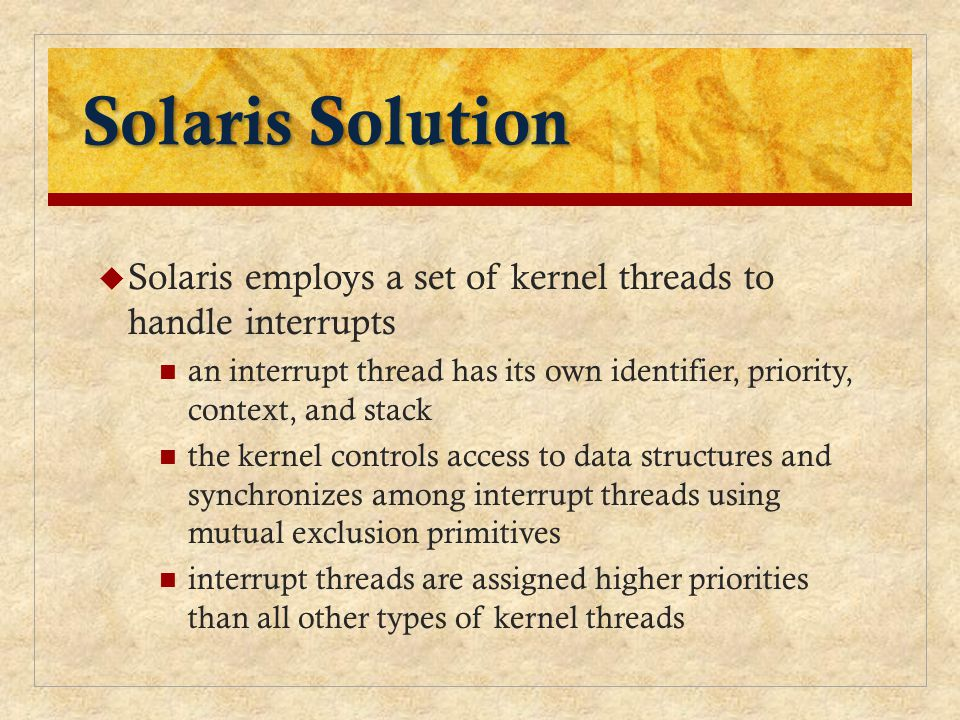 Solaris Solution Solaris employs a set of kernel threads to handle interrupts.