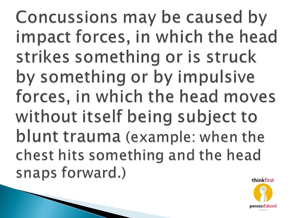 Concussions may be caused by impact forces, in which the head strikes something or is struck by something or by impulsive forces, in which the head moves without itself being subject to blunt trauma (example: when the chest hits something and the head snaps forward.)