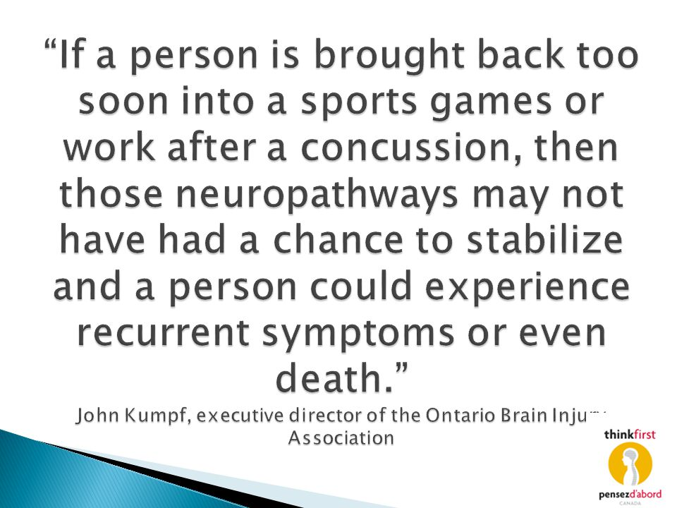 If a person is brought back too soon into a sports games or work after a concussion, then those neuropathways may not have had a chance to stabilize and a person could experience recurrent symptoms or even death. John Kumpf, executive director of the Ontario Brain Injury Association