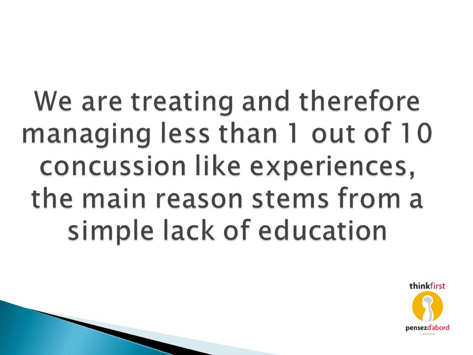 We are treating and therefore managing less than 1 out of 10 concussion like experiences, the main reason stems from a simple lack of education