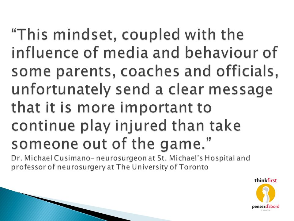 This mindset, coupled with the influence of media and behaviour of some parents, coaches and officials, unfortunately send a clear message that it is more important to continue play injured than take someone out of the game. Dr.