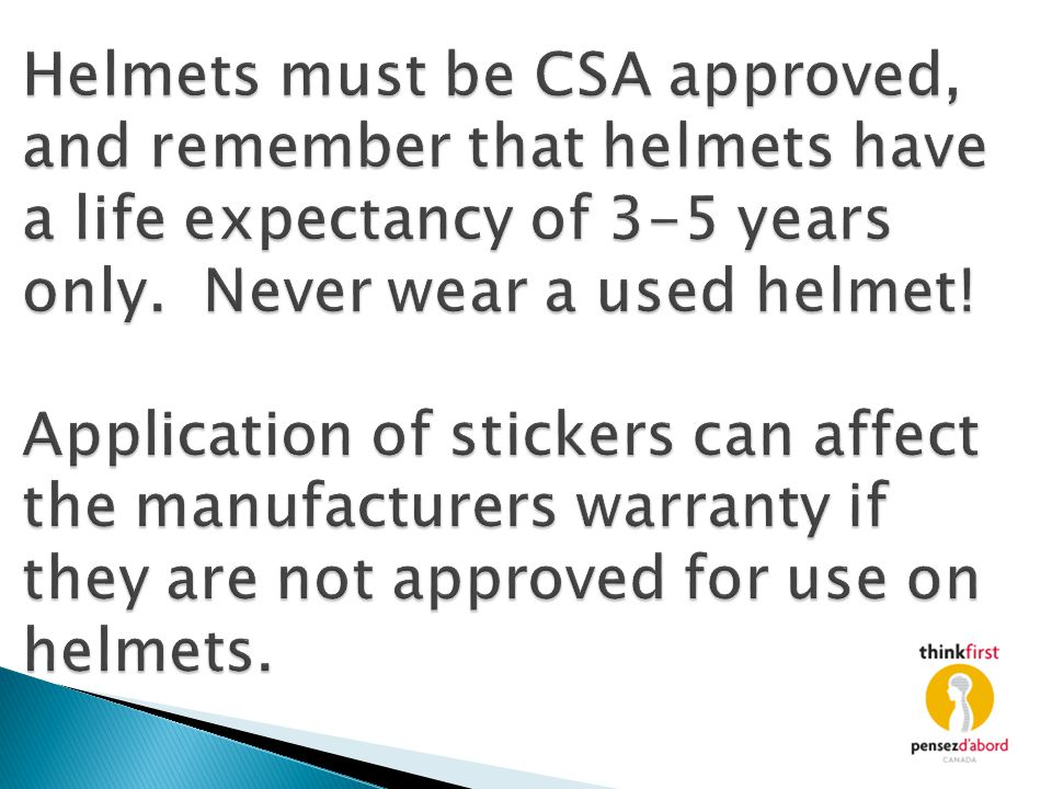 Helmets must be CSA approved, and remember that helmets have a life expectancy of 3-5 years only.