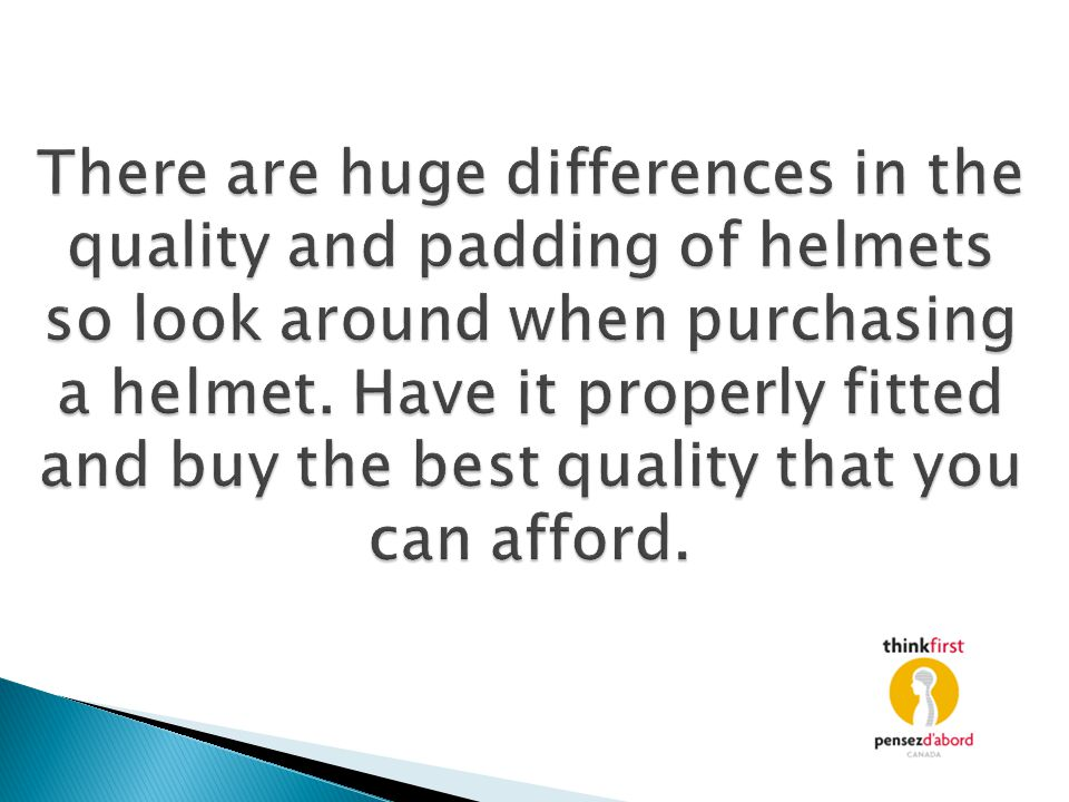 There are huge differences in the quality and padding of helmets so look around when purchasing a helmet.