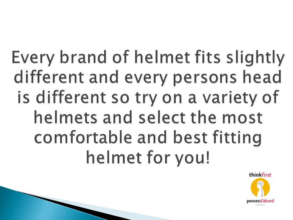 Every brand of helmet fits slightly different and every persons head is different so try on a variety of helmets and select the most comfortable and best fitting helmet for you!