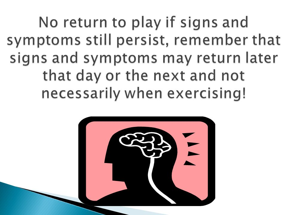 No return to play if signs and symptoms still persist, remember that signs and symptoms may return later that day or the next and not necessarily when exercising!
