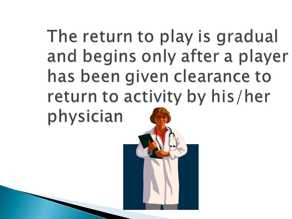 The return to play is gradual and begins only after a player has been given clearance to return to activity by his/her physician