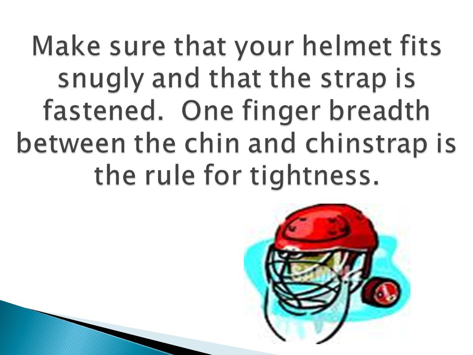 Make sure that your helmet fits snugly and that the strap is fastened