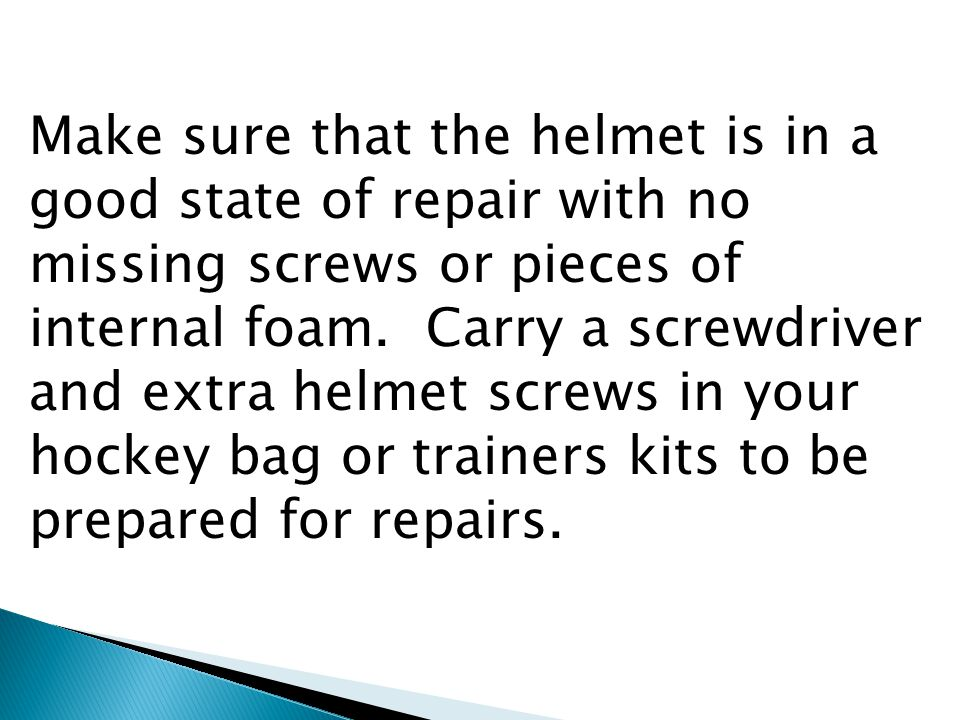 Make sure that the helmet is in a good state of repair with no missing screws or pieces of internal foam.