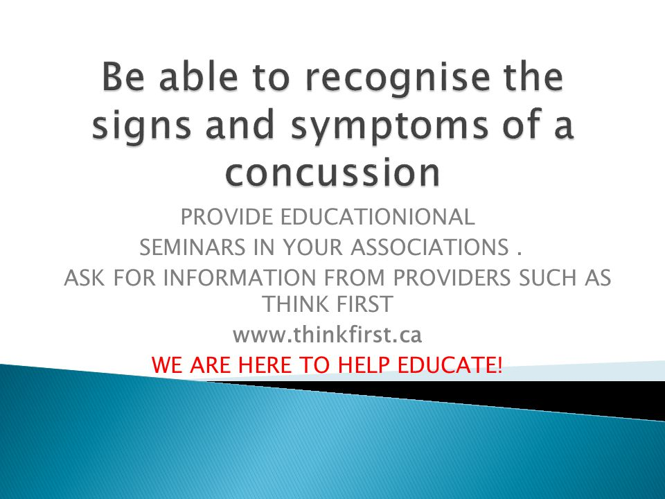 Be able to recognise the signs and symptoms of a concussion