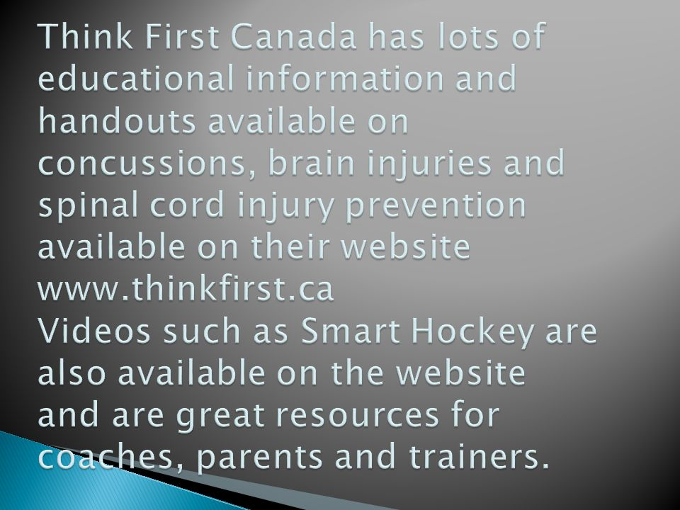 Think First Canada has lots of educational information and handouts available on concussions, brain injuries and spinal cord injury prevention available on their website www.thinkfirst.ca Videos such as Smart Hockey are also available on the website and are great resources for coaches, parents and trainers.