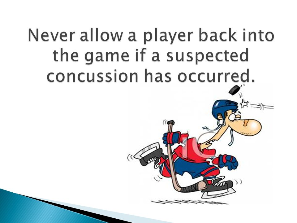 Never allow a player back into the game if a suspected concussion has occurred.