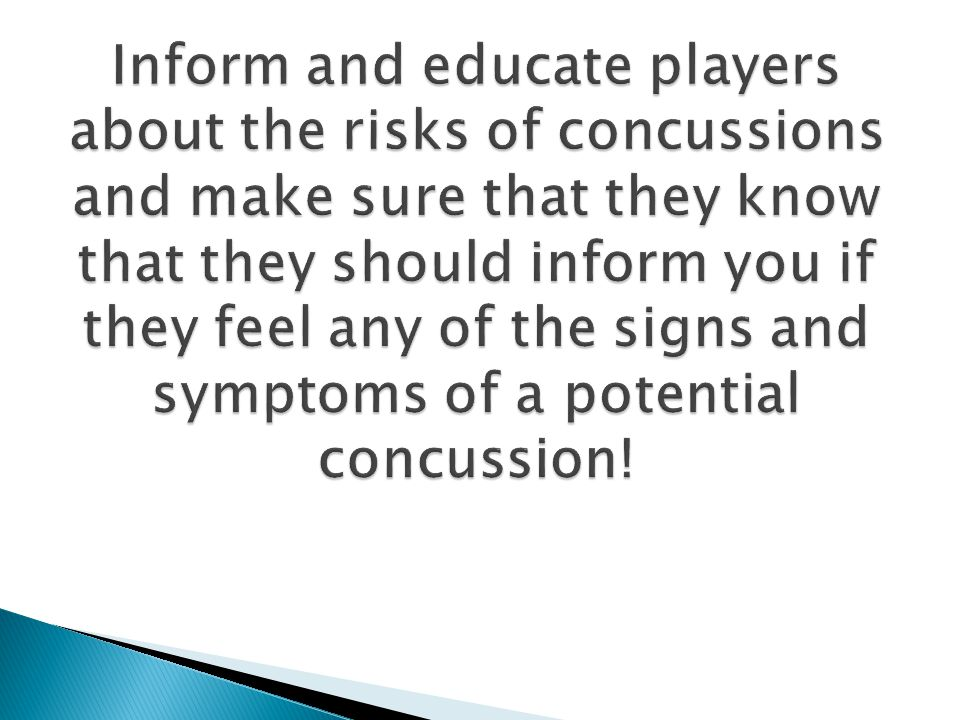 Inform and educate players about the risks of concussions and make sure that they know that they should inform you if they feel any of the signs and symptoms of a potential concussion!