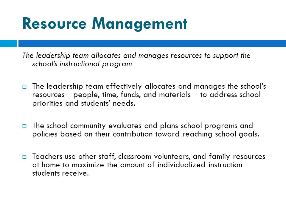 Resource Management The leadership team allocates and manages resources to support the school's instructional program.