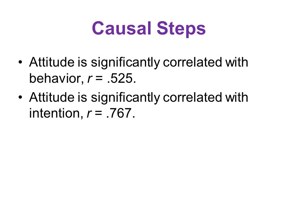 Causal Steps Attitude is significantly correlated with behavior, r = .525.