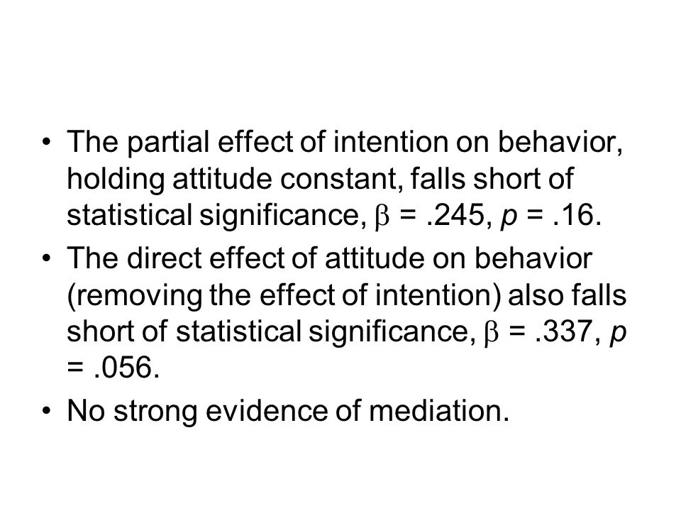 The partial effect of intention on behavior, holding attitude constant, falls short of statistical significance,  = .245, p = .16.