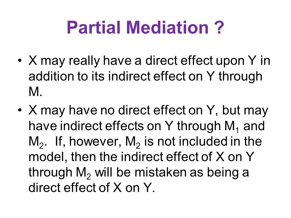 Partial Mediation X may really have a direct effect upon Y in addition to its indirect effect on Y through M.
