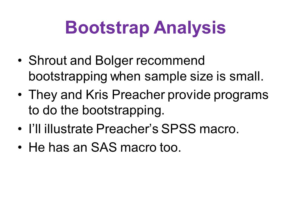 Bootstrap Analysis Shrout and Bolger recommend bootstrapping when sample size is small.
