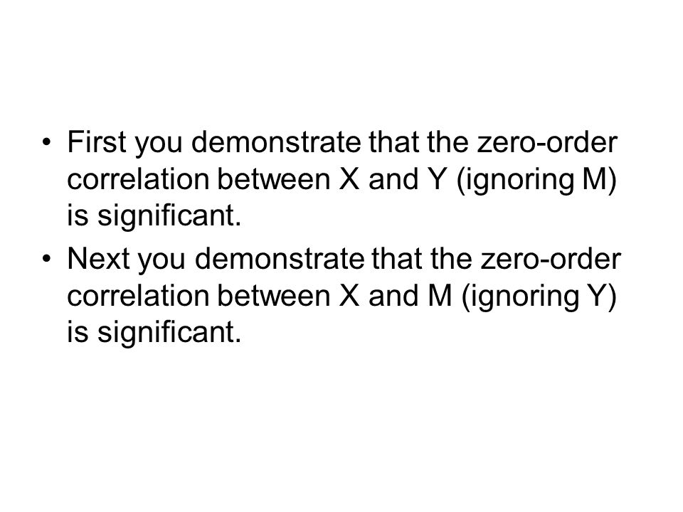 First you demonstrate that the zero-order correlation between X and Y (ignoring M) is significant.