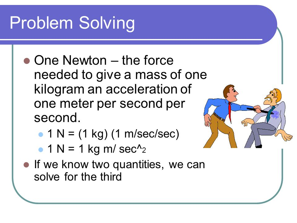 Problem Solving One Newton – the force needed to give a mass of one kilogram an acceleration of one meter per second per second.