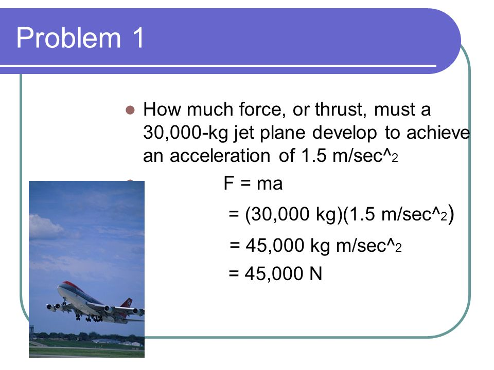 Problem 1 How much force, or thrust, must a 30,000-kg jet plane develop to achieve an acceleration of 1.5 m/sec^2.