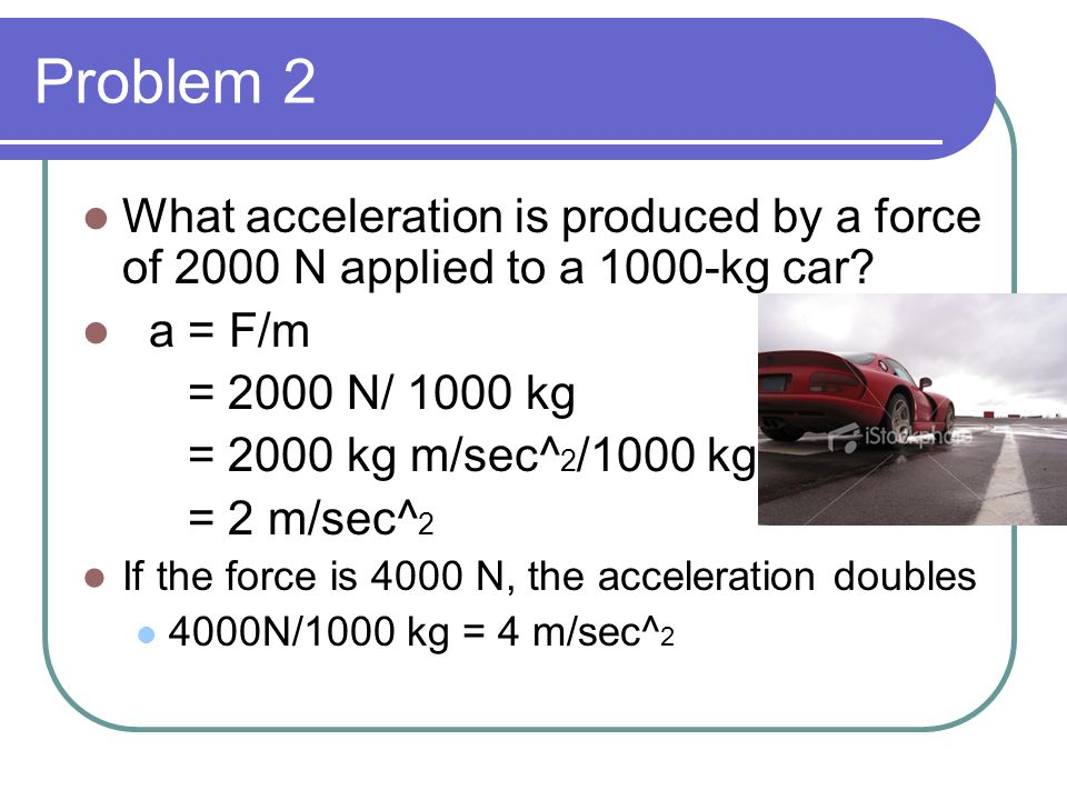 Problem 2 What acceleration is produced by a force of 2000 N applied to a 1000-kg car a = F/m. = 2000 N/ 1000 kg.