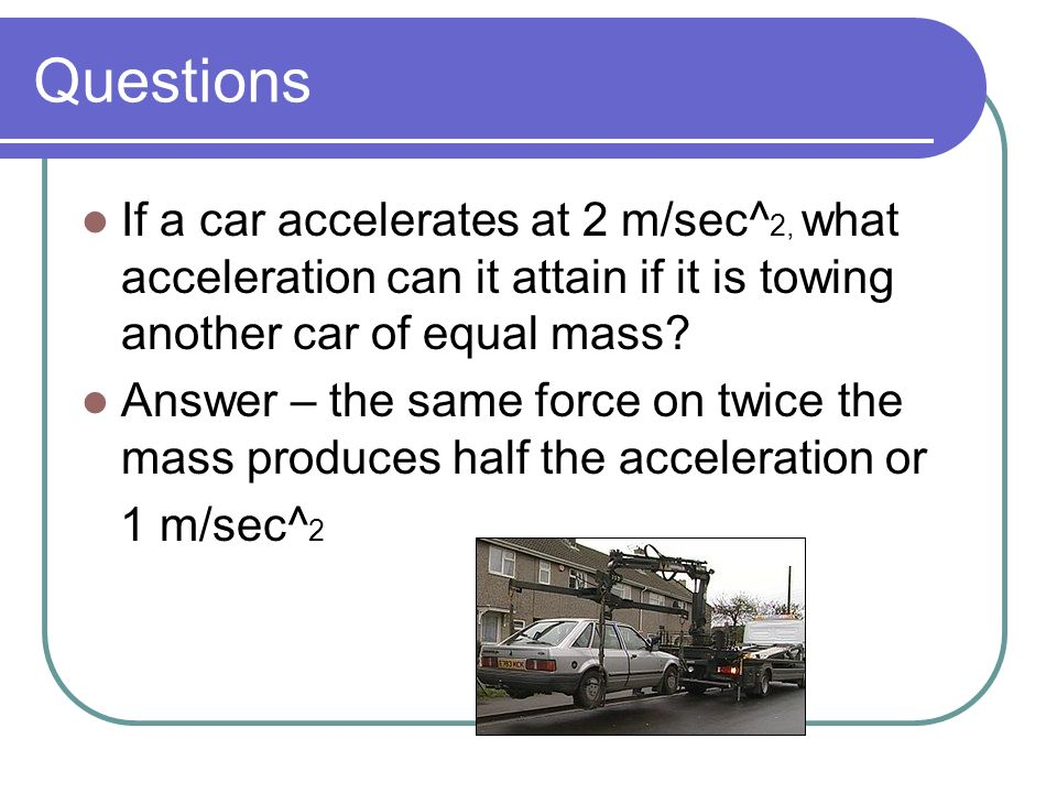 Questions If a car accelerates at 2 m/sec^2, what acceleration can it attain if it is towing another car of equal mass
