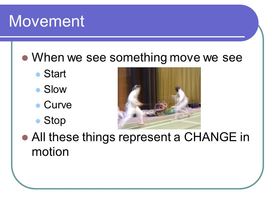 Movement When we see something move we see