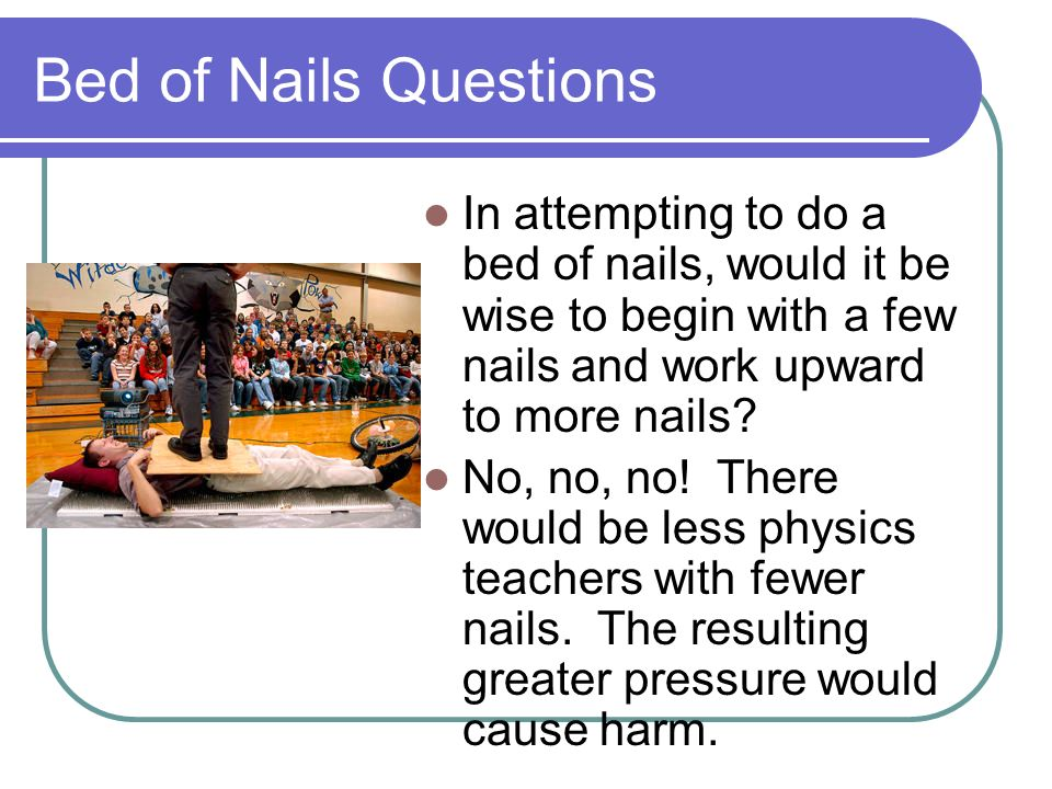 Bed of Nails Questions In attempting to do a bed of nails, would it be wise to begin with a few nails and work upward to more nails