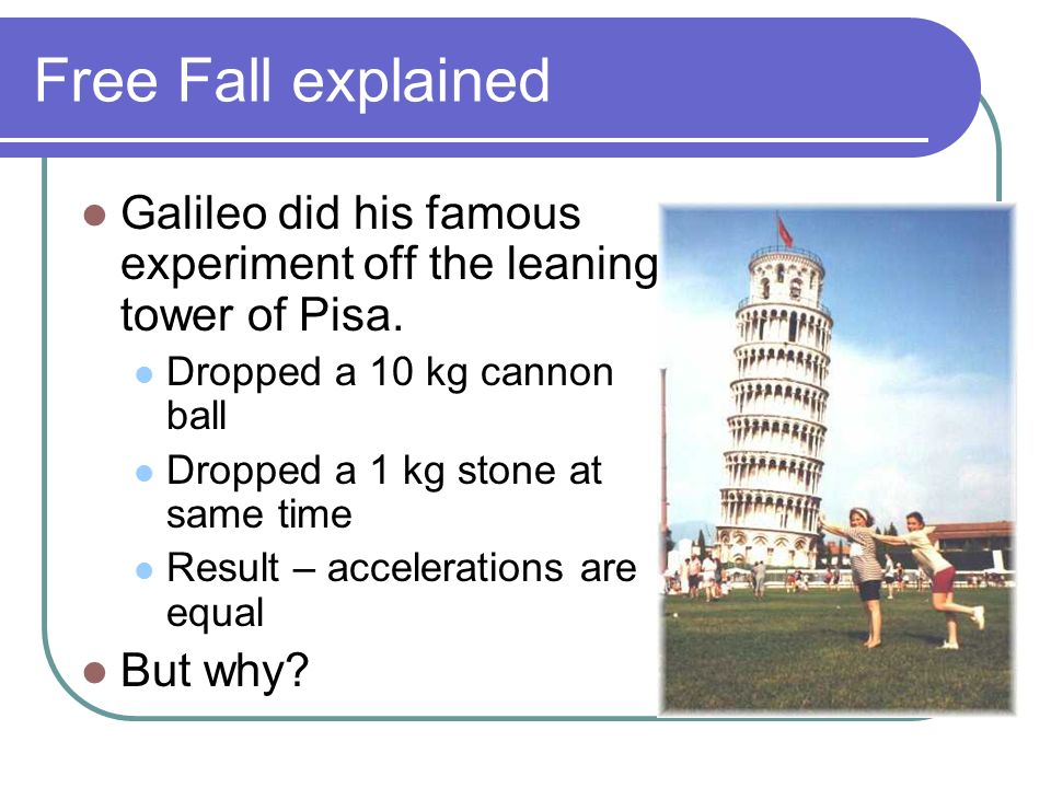 Free Fall explained Galileo did his famous experiment off the leaning tower of Pisa. Dropped a 10 kg cannon ball.
