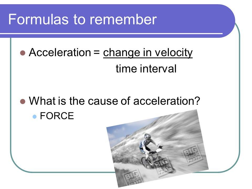 Formulas to remember Acceleration = change in velocity time interval
